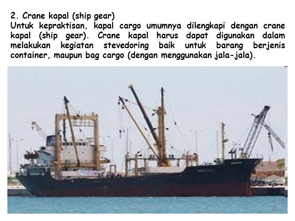 2. Crane kapal (ship gear) Untuk kepraktisan, kapal cargo umumnya dilengkapi dengan crane kapal (ship gear). Crane kapal harus dapat digunakan dalam m
