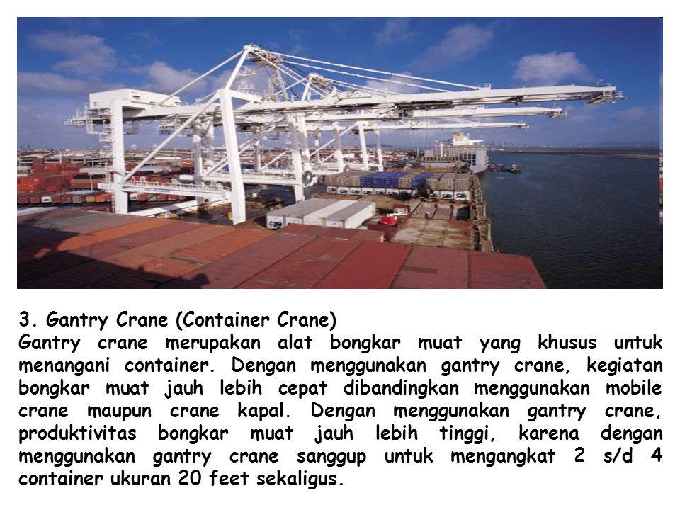 3. Gantry Crane (Container Crane) Gantry crane merupakan alat bongkar muat yang khusus untuk menangani container. Dengan menggunakan gantry crane, keg