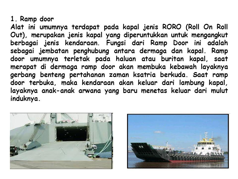 1. Ramp door Alat ini umumnya terdapat pada kapal jenis RORO (Roll On Roll Out), merupakan jenis kapal yang diperuntukkan untuk mengangkut berbagai je