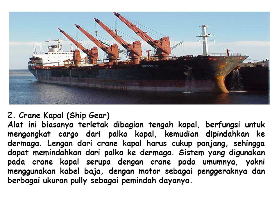 2. Crane Kapal (Ship Gear) Alat ini biasanya terletak dibagian tengah kapal, berfungsi untuk mengangkat cargo dari palka kapal, kemudian dipindahkan k