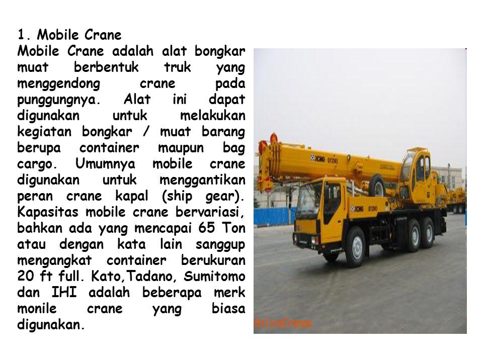 1. Mobile Crane Mobile Crane adalah alat bongkar muat berbentuk truk yang menggendong crane pada punggungnya. Alat ini dapat digunakan untuk melakukan