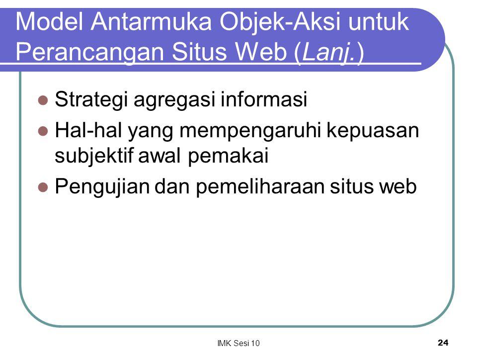 IMK Sesi 1024 Model Antarmuka Objek-Aksi untuk Perancangan Situs Web (Lanj.) Strategi agregasi informasi Hal-hal yang mempengaruhi kepuasan subjektif