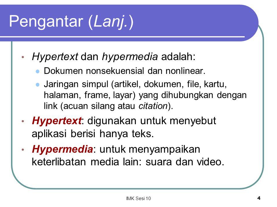 IMK Sesi 104 Pengantar (Lanj.) Hypertext dan hypermedia adalah: Dokumen nonsekuensial dan nonlinear. Jaringan simpul (artikel, dokumen, file, kartu, h
