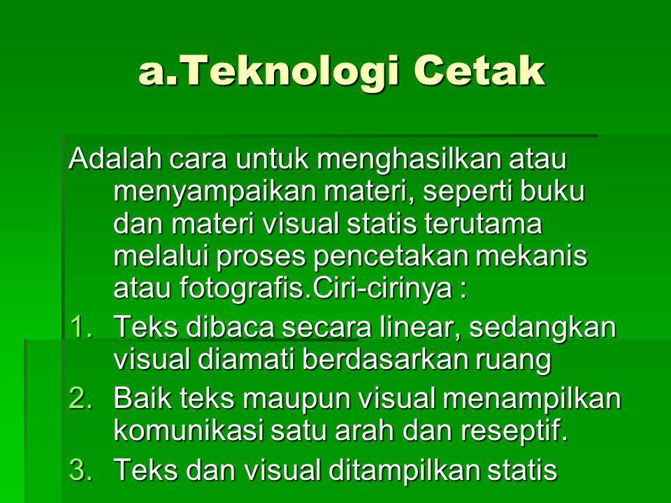 a.Teknologi Cetak Adalah cara untuk menghasilkan atau menyampaikan materi, seperti buku dan materi visual statis terutama melalui proses pencetakan me