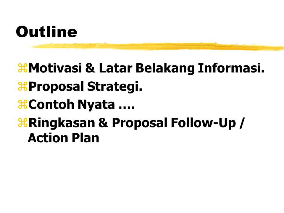Outline zMotivasi & Latar Belakang Informasi. zProposal Strategi. zContoh Nyata …. zRingkasan & Proposal Follow-Up / Action Plan