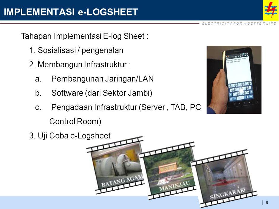 E L E C T R I C I T Y F O R A B E T T E R L I F E | IMPLEMENTASI e-LOGSHEET 6 Tahapan Implementasi E-log Sheet : 1.Sosialisasi / pengenalan 2.Membangu
