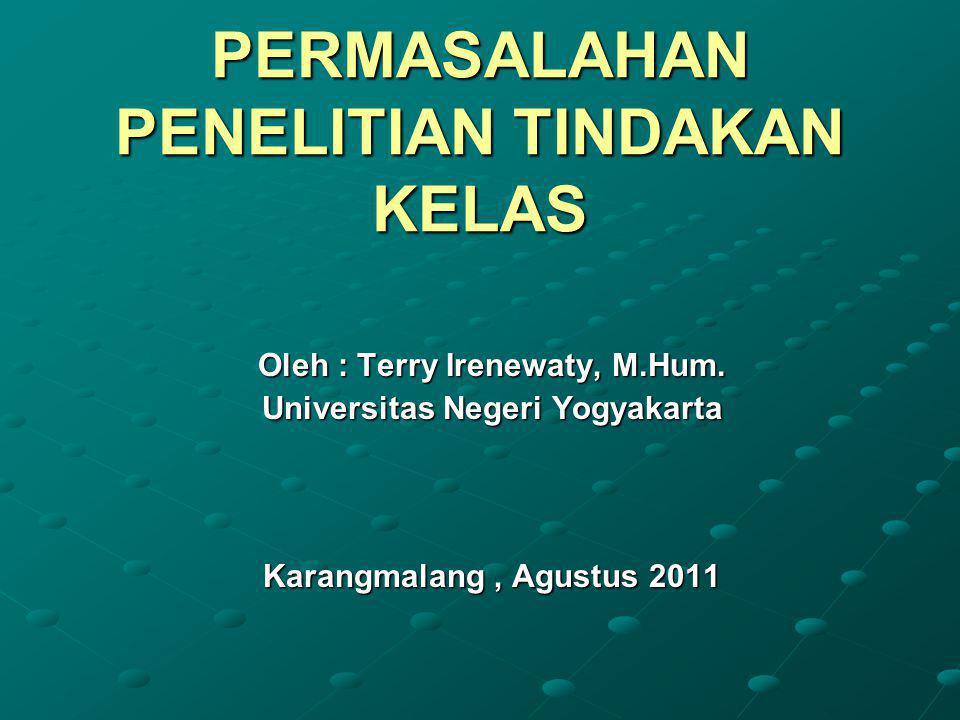 PERMASALAHAN PENELITIAN TINDAKAN KELAS Oleh : Terry Irenewaty, M.Hum.