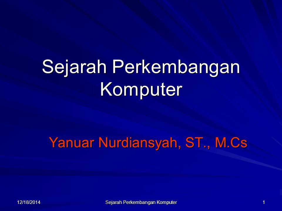 12/18/2014 Sejarah Perkembangan Komputer 1 Yanuar Nurdiansyah, ST., M.Cs