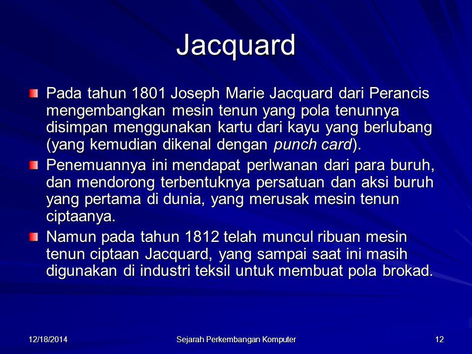 12/18/2014 Sejarah Perkembangan Komputer 12 Jacquard Pada tahun 1801 Joseph Marie Jacquard dari Perancis mengembangkan mesin tenun yang pola tenunnya