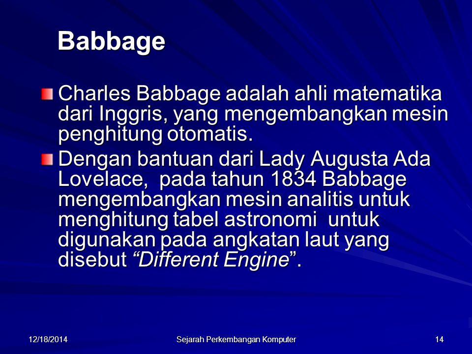 12/18/2014 Sejarah Perkembangan Komputer 14 Babbage Charles Babbage adalah ahli matematika dari Inggris, yang mengembangkan mesin penghitung otomatis.