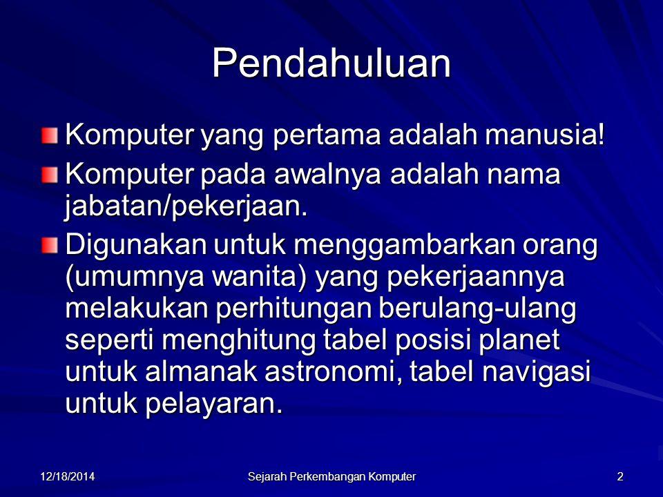 12/18/2014 Sejarah Perkembangan Komputer 2 Pendahuluan Komputer yang pertama adalah manusia! Komputer pada awalnya adalah nama jabatan/pekerjaan. Digu