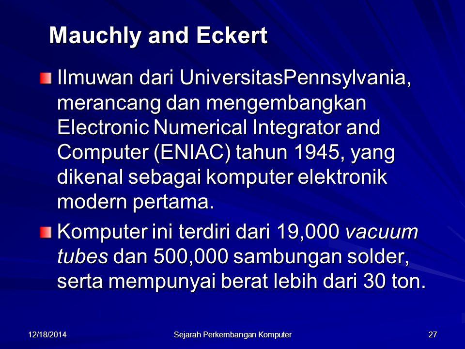12/18/2014 Sejarah Perkembangan Komputer 27 Mauchly and Eckert Ilmuwan dari UniversitasPennsylvania, merancang dan mengembangkan Electronic Numerical