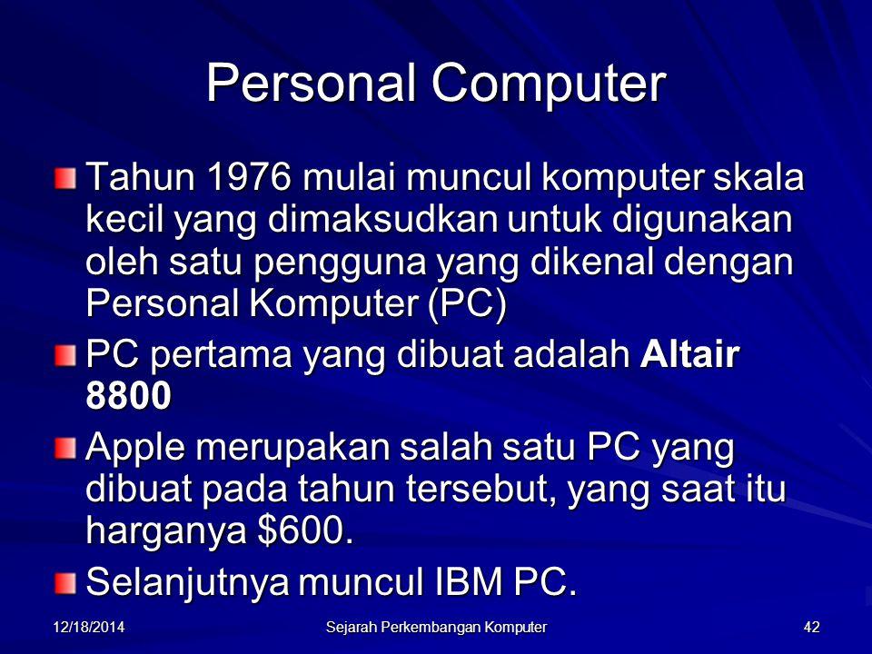 12/18/2014 Sejarah Perkembangan Komputer 42 Personal Computer Tahun 1976 mulai muncul komputer skala kecil yang dimaksudkan untuk digunakan oleh satu