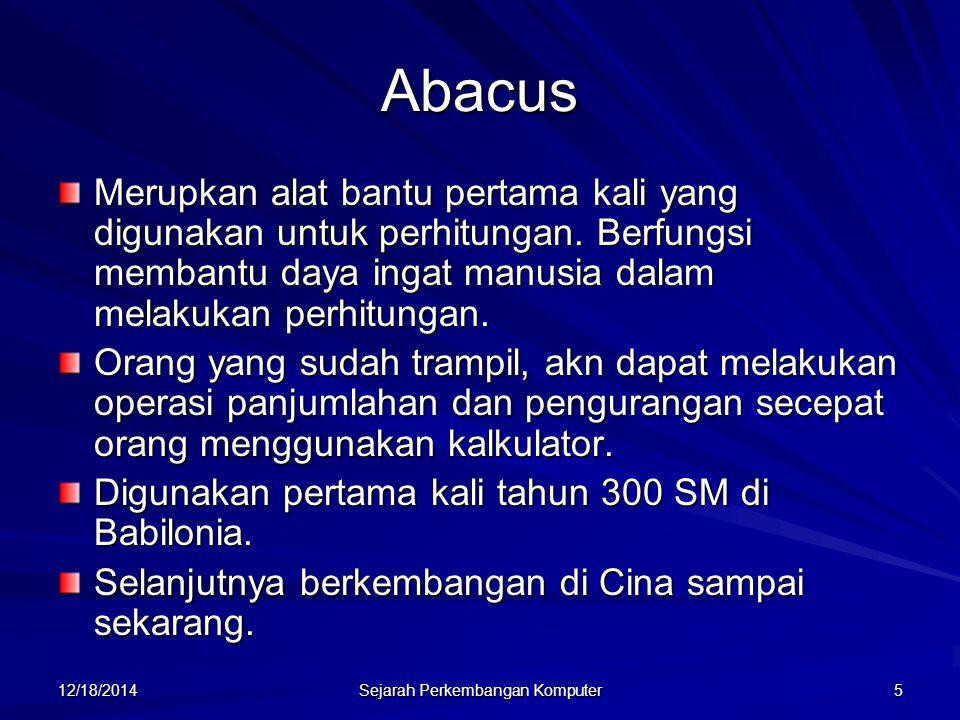 12/18/2014 Sejarah Perkembangan Komputer 5 Abacus Merupkan alat bantu pertama kali yang digunakan untuk perhitungan. Berfungsi membantu daya ingat man