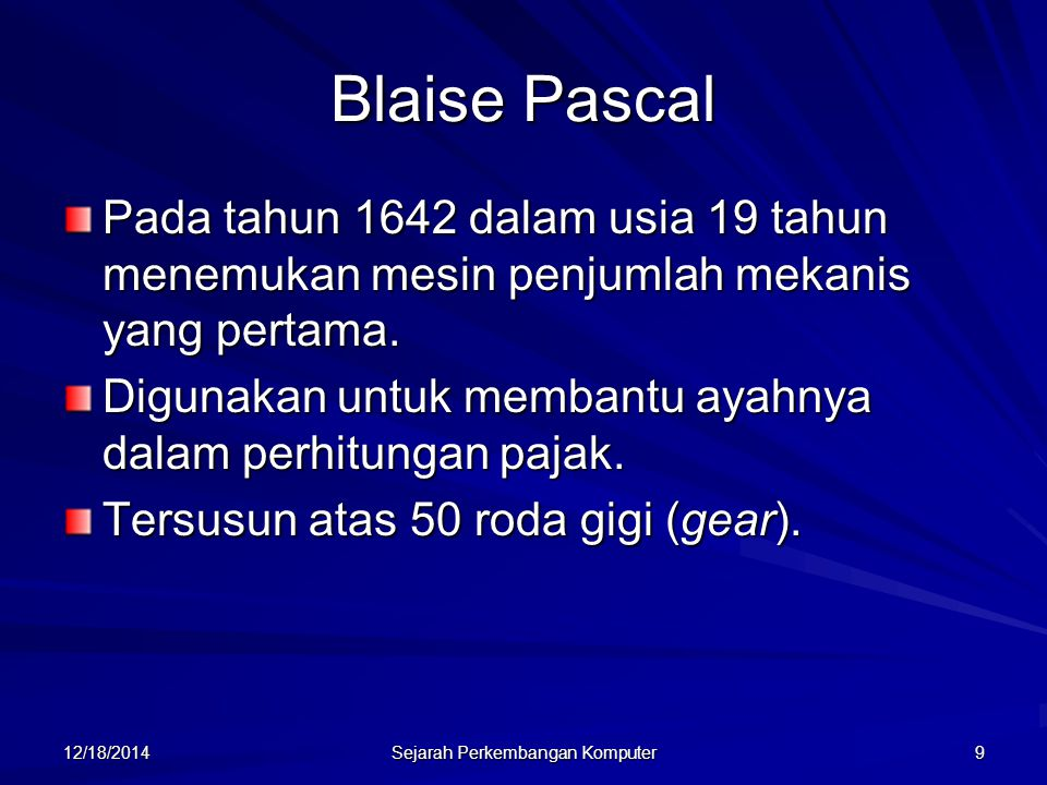 12/18/2014 Sejarah Perkembangan Komputer 9 Blaise Pascal Pada tahun 1642 dalam usia 19 tahun menemukan mesin penjumlah mekanis yang pertama. Digunakan