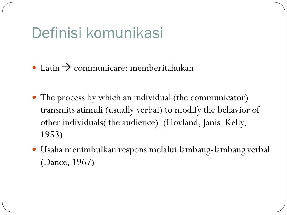 Definisi komunikasi Latin  communicare: memberitahukan The process by which an individual (the communicator) transmits stimuli (usually verbal) to mo