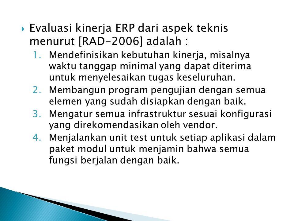  Evaluasi kinerja ERP dari aspek teknis menurut [RAD-2006] adalah : 1.Mendefinisikan kebutuhan kinerja, misalnya waktu tanggap minimal yang dapat diterima untuk menyelesaikan tugas keseluruhan.