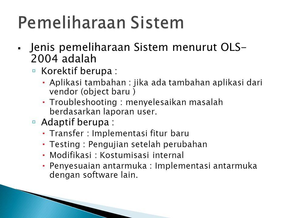  Jenis pemeliharaan Sistem menurut OLS- 2004 adalah  Korektif berupa :  Aplikasi tambahan : jika ada tambahan aplikasi dari vendor (object baru )  Troubleshooting : menyelesaikan masalah berdasarkan laporan user.