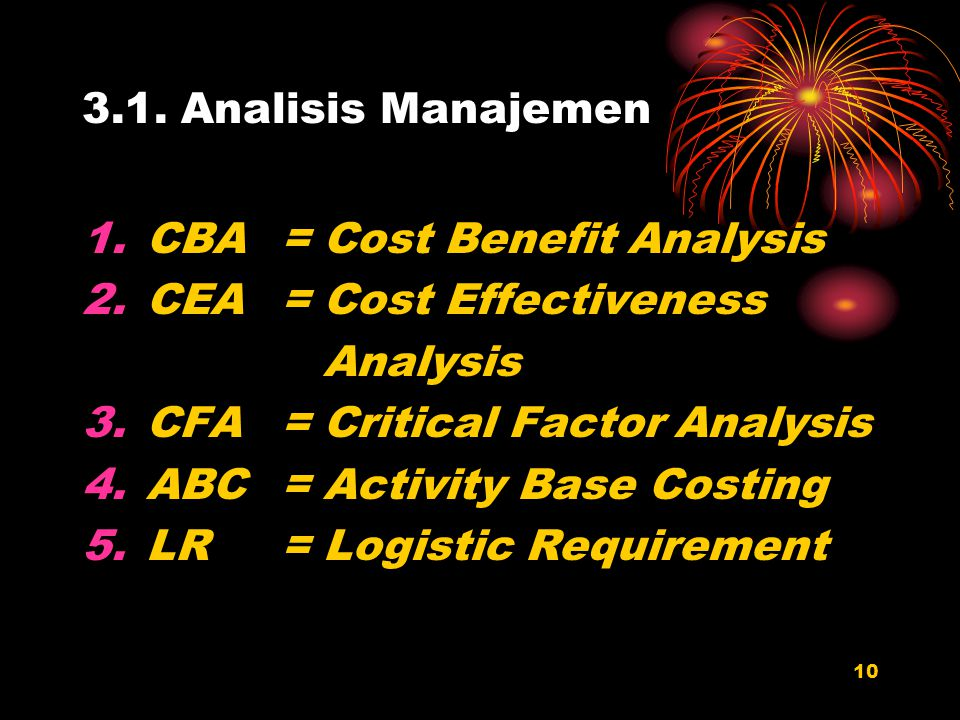 10 3.1. Analisis Manajemen 1.CBA= Cost Benefit Analysis 2.CEA = Cost Effectiveness Analysis 3.CFA = Critical Factor Analysis 4.ABC = Activity Base Cos