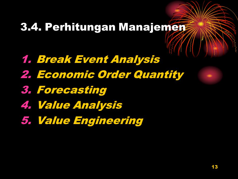 13 3.4. Perhitungan Manajemen 1.Break Event Analysis 2.Economic Order Quantity 3.Forecasting 4.Value Analysis 5.Value Engineering