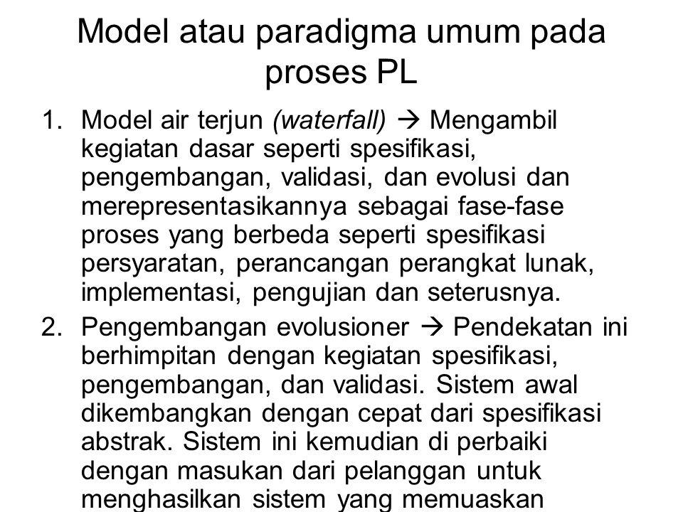 Model atau paradigma umum pada proses PL 1.Model air terjun (waterfall)  Mengambil kegiatan dasar seperti spesifikasi, pengembangan, validasi, dan ev