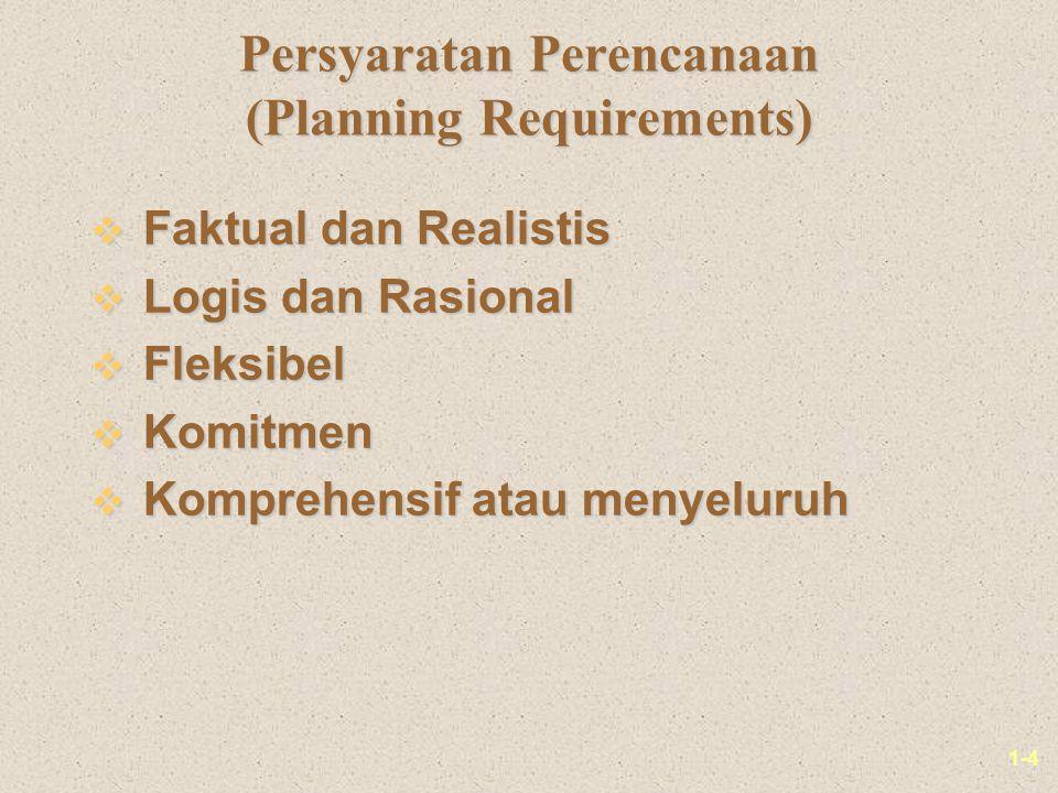 1-4 Persyaratan Perencanaan (Planning Requirements) v Faktual dan Realistis v Logis dan Rasional v Fleksibel v Komitmen v Komprehensif atau menyeluruh