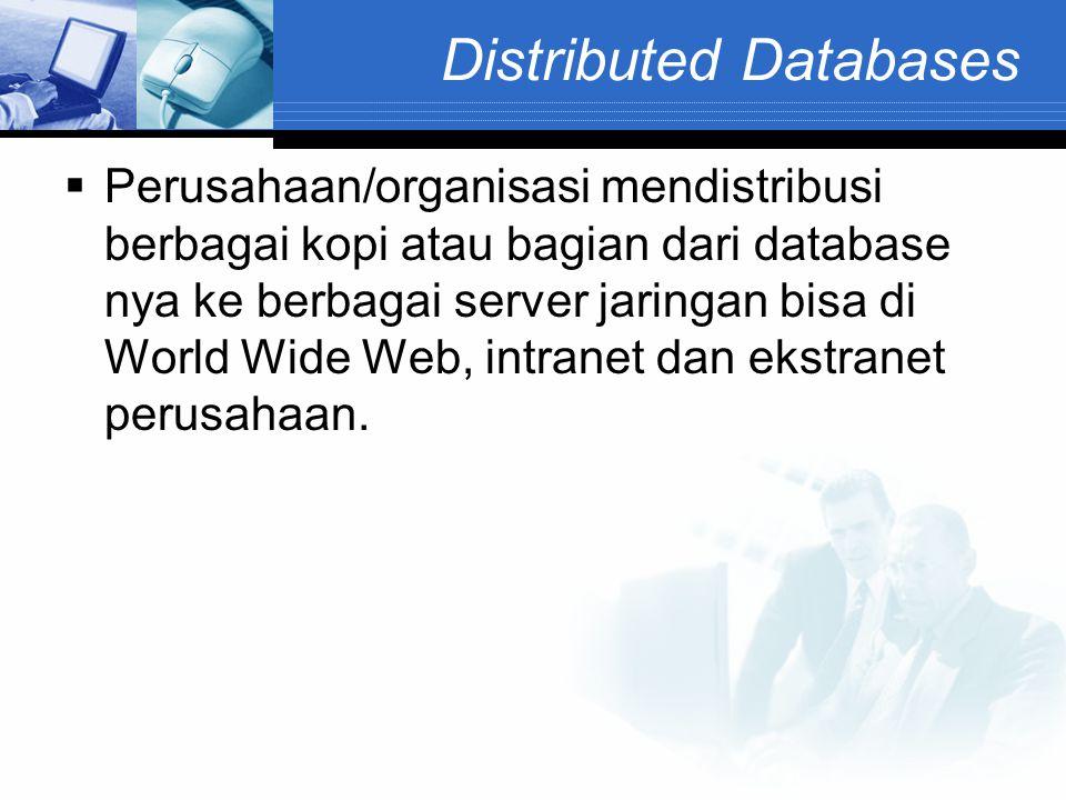 Distributed Databases  Perusahaan/organisasi mendistribusi berbagai kopi atau bagian dari database nya ke berbagai server jaringan bisa di World Wide