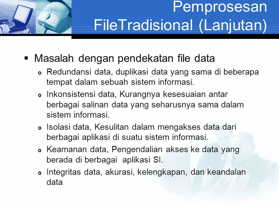 Pemprosesan FileTradisional (Lanjutan)  Masalah dengan pendekatan file data  Redundansi data, duplikasi data yang sama di beberapa tempat dalam sebu
