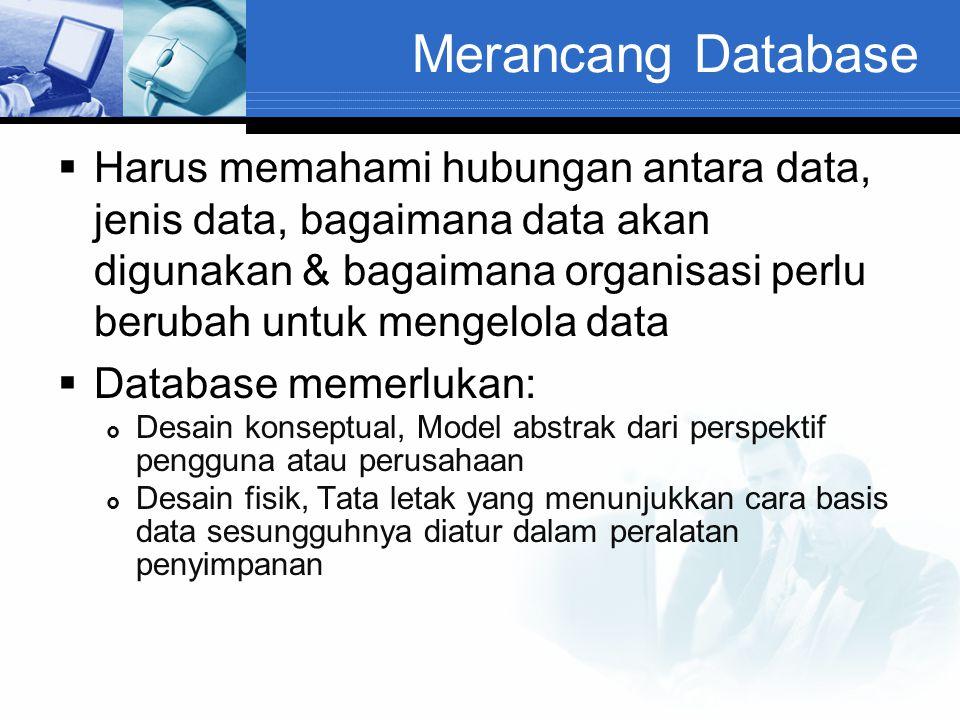 Merancang Database  Harus memahami hubungan antara data, jenis data, bagaimana data akan digunakan & bagaimana organisasi perlu berubah untuk mengelo