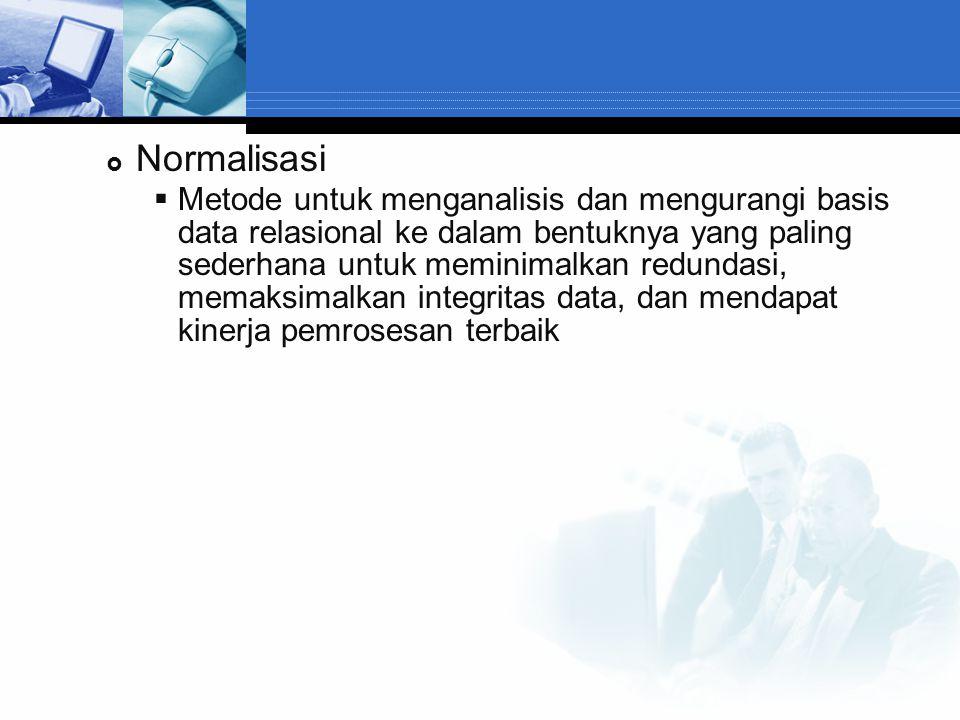  Normalisasi  Metode untuk menganalisis dan mengurangi basis data relasional ke dalam bentuknya yang paling sederhana untuk meminimalkan redundasi,