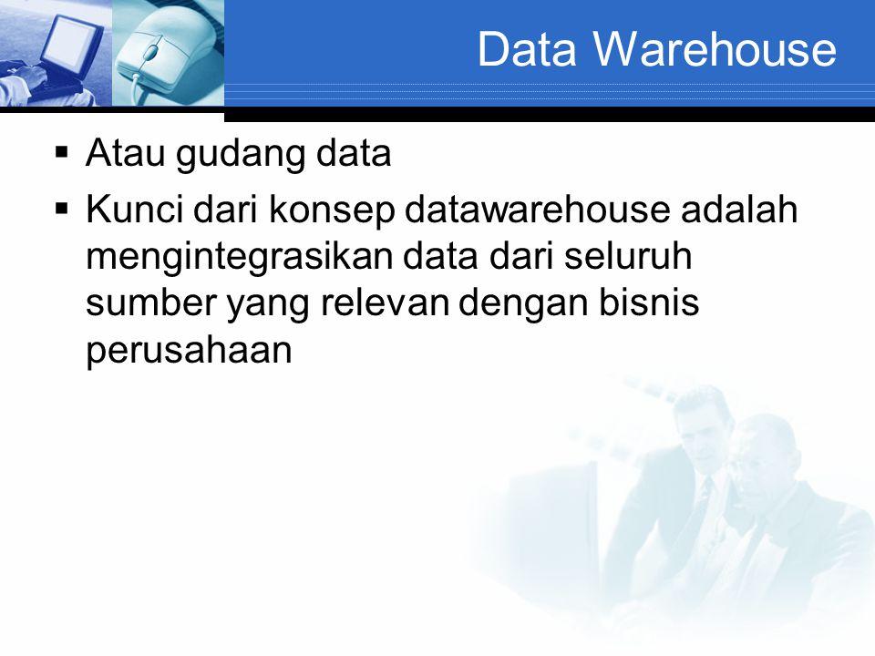 Data Warehouse  Atau gudang data  Kunci dari konsep datawarehouse adalah mengintegrasikan data dari seluruh sumber yang relevan dengan bisnis perusa