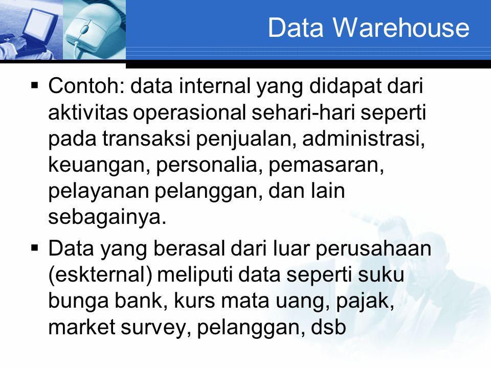 Data Warehouse  Contoh: data internal yang didapat dari aktivitas operasional sehari-hari seperti pada transaksi penjualan, administrasi, keuangan, p