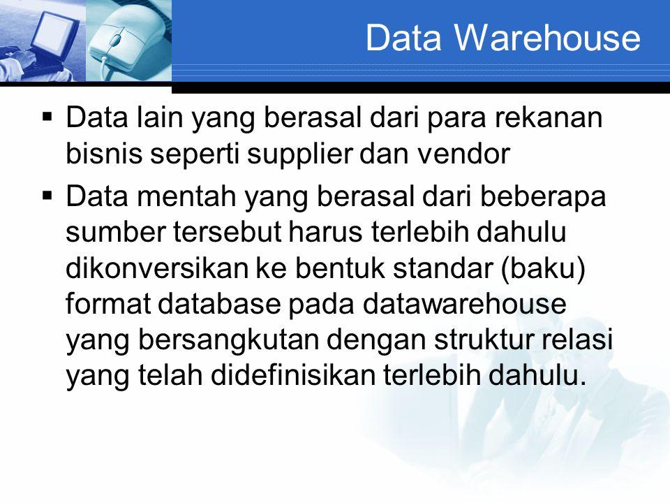 Data Warehouse  Data lain yang berasal dari para rekanan bisnis seperti supplier dan vendor  Data mentah yang berasal dari beberapa sumber tersebut
