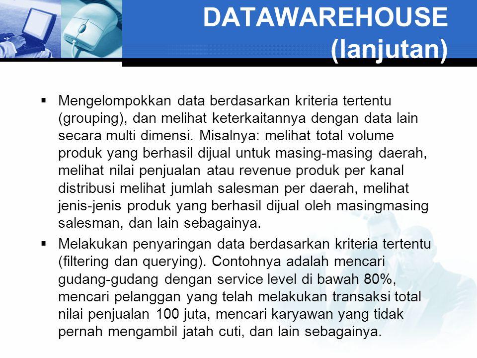 DATAWAREHOUSE (lanjutan)  Mengelompokkan data berdasarkan kriteria tertentu (grouping), dan melihat keterkaitannya dengan data lain secara multi dime