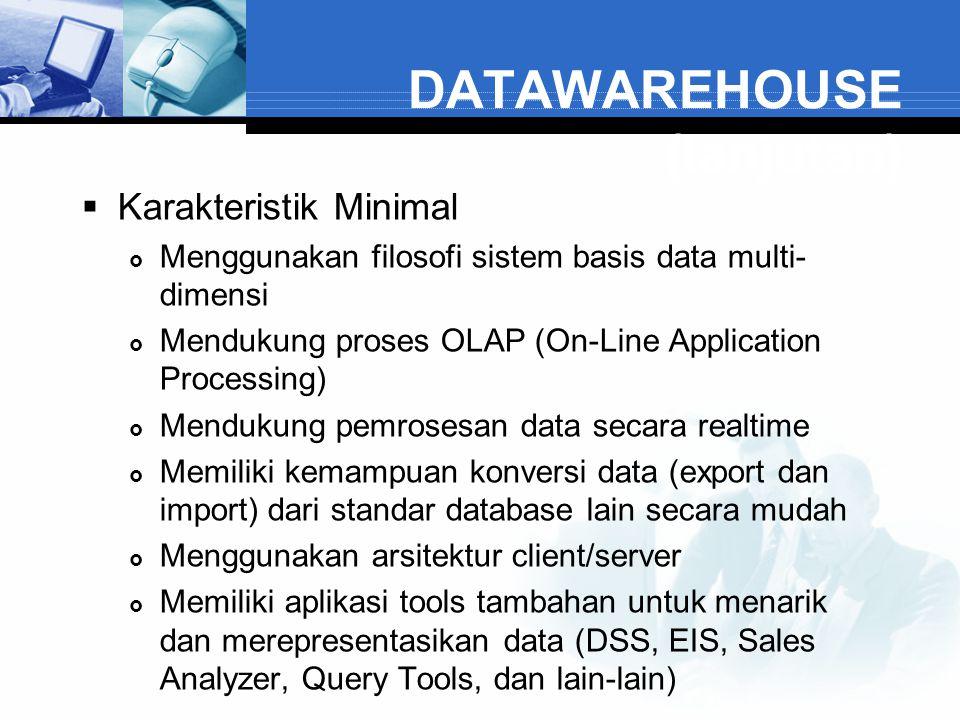 DATAWAREHOUSE (lanjutan)  Karakteristik Minimal  Menggunakan filosofi sistem basis data multi- dimensi  Mendukung proses OLAP (On-Line Application