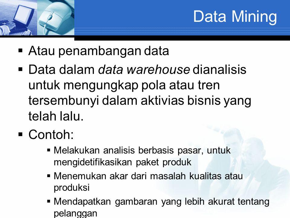 Data Mining  Atau penambangan data  Data dalam data warehouse dianalisis untuk mengungkap pola atau tren tersembunyi dalam aktivias bisnis yang tela