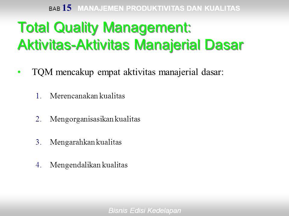 BAB 15 MANAJEMEN PRODUKTIVITAS DAN KUALITAS Bisnis Edisi Kedelapan Total Quality Management: Aktivitas-Aktivitas Manajerial Dasar TQM mencakup empat a