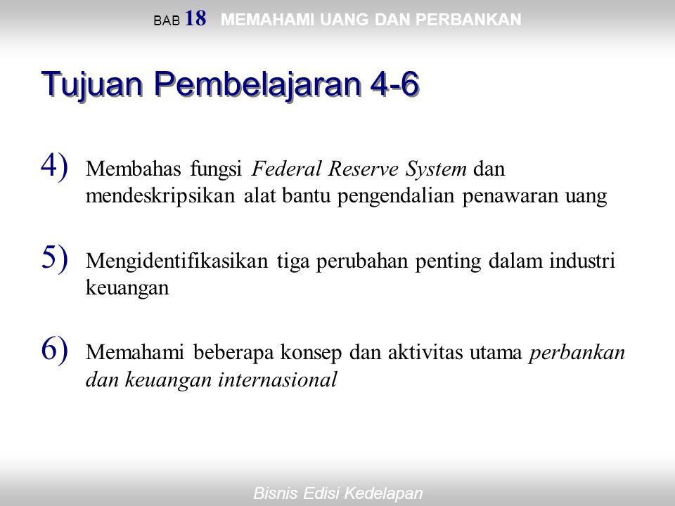 Bisnis Edisi Kedelapan BAB 18 MEMAHAMI UANG DAN PERBANKAN Tujuan Pembelajaran 4-6 4) Membahas fungsi Federal Reserve System dan mendeskripsikan alat b