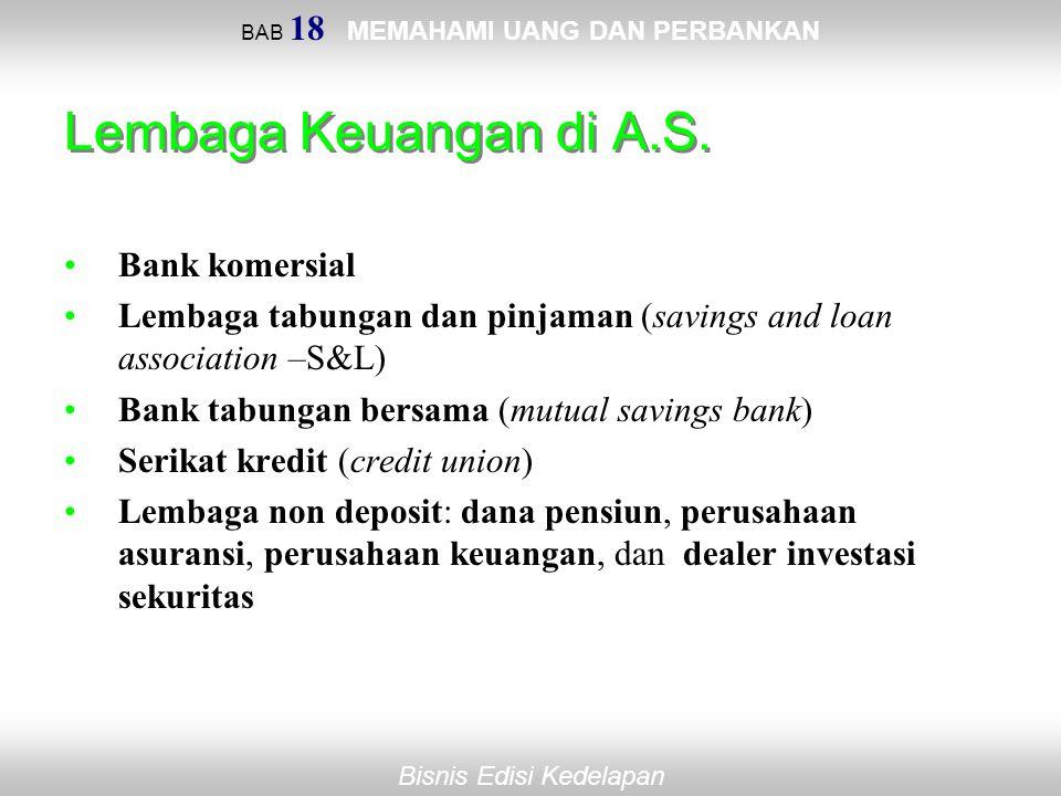 BAB 18 MEMAHAMI UANG DAN PERBANKAN Bisnis Edisi Kedelapan Lembaga Keuangan di A.S. Bank komersial Lembaga tabungan dan pinjaman (savings and loan asso