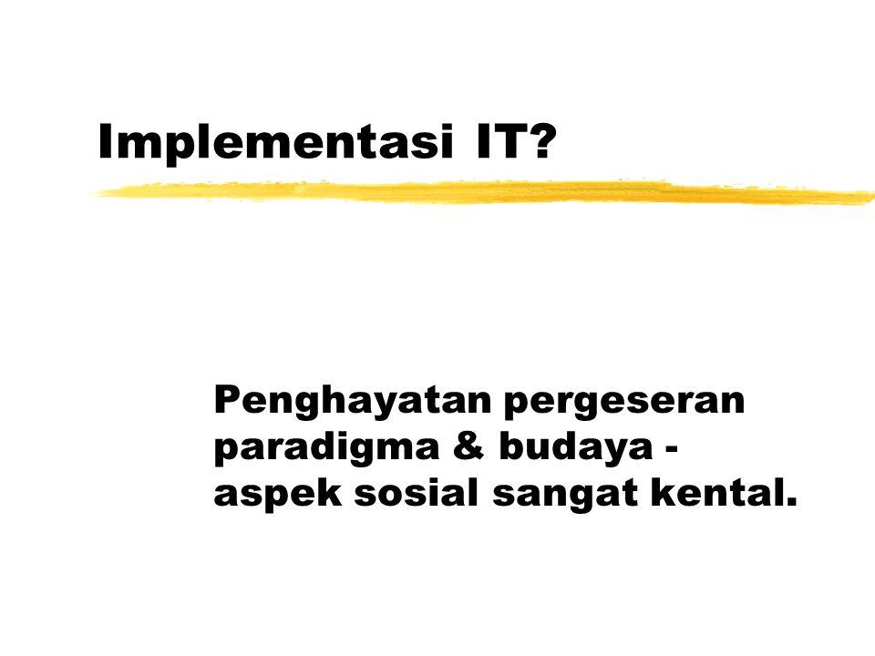 Implementasi IT? Penghayatan pergeseran paradigma & budaya - aspek sosial sangat kental.