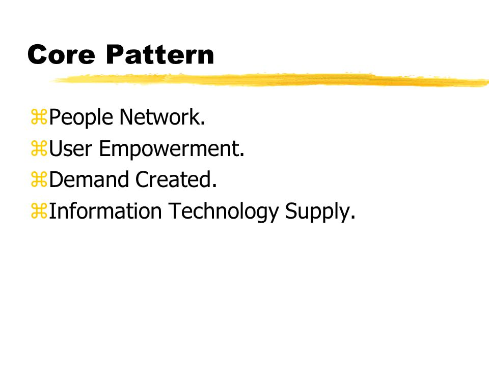 Core Pattern zPeople Network. zUser Empowerment. zDemand Created. zInformation Technology Supply.
