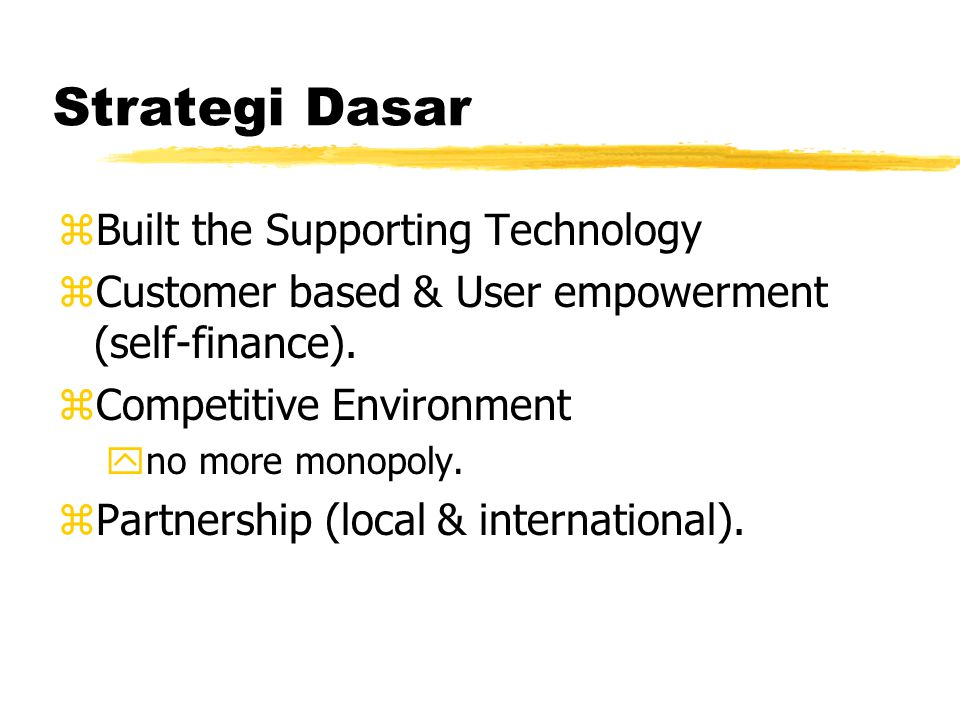 Strategi Dasar zBuilt the Supporting Technology zCustomer based & User empowerment (self-finance). zCompetitive Environment yno more monopoly. zPartne