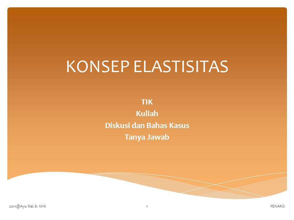 KONSEP ELASTISITAS TIK Kuliah Diskusi dan Bahas Kasus Tanya Jawab FENARO2011@Ayu Rai. E- MIK1