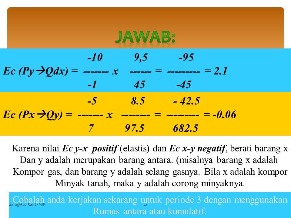 FENARO -10 9,5 -95 Ec (Py  Qdx) = ------- x ------ = --------- = 2.1 -1 45 -45 -5 8.5 - 42.5 Ec (Px  Qy) = ------- x -------- = --------- = -0.06 7 97.5 682.5 Karena nilai Ec y-x positif (elastis) dan Ec x-y negatif, berati barang x Dan y adalah merupakan barang antara.