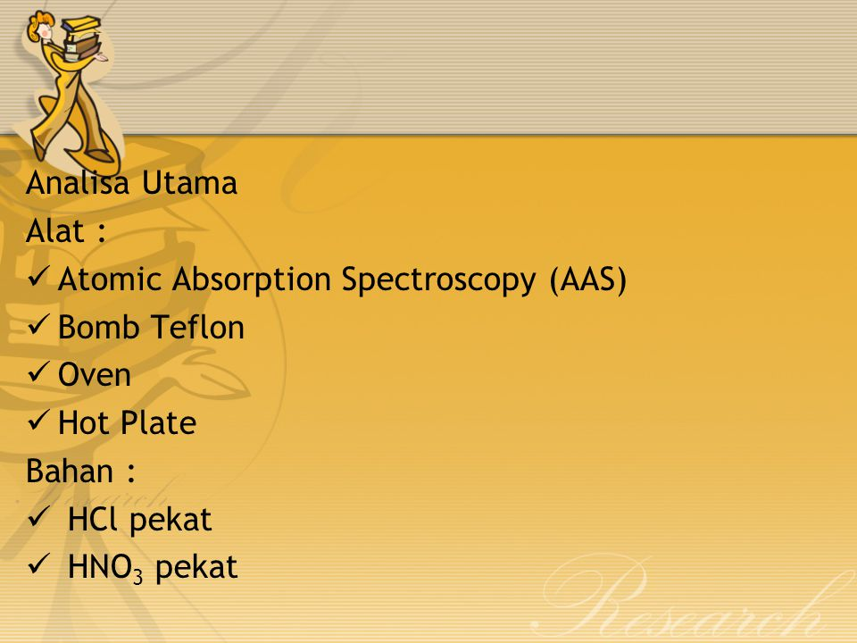 Analisa Utama Alat : Atomic Absorption Spectroscopy (AAS) Bomb Teflon Oven Hot Plate Bahan : HCl pekat HNO 3 pekat