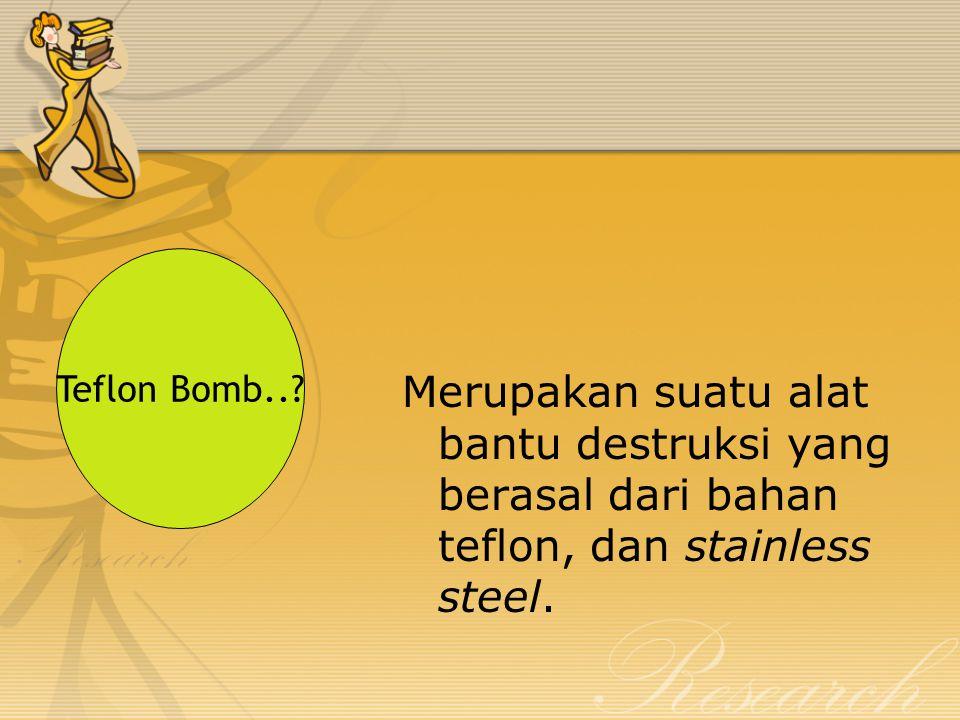 Merupakan suatu alat bantu destruksi yang berasal dari bahan teflon, dan stainless steel. Teflon Bomb..?