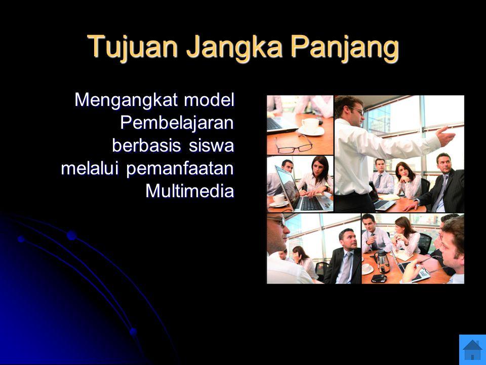 Tujuan Jangka Panjang Mengangkat model Pembelajaran berbasis siswa melalui pemanfaatan Multimedia
