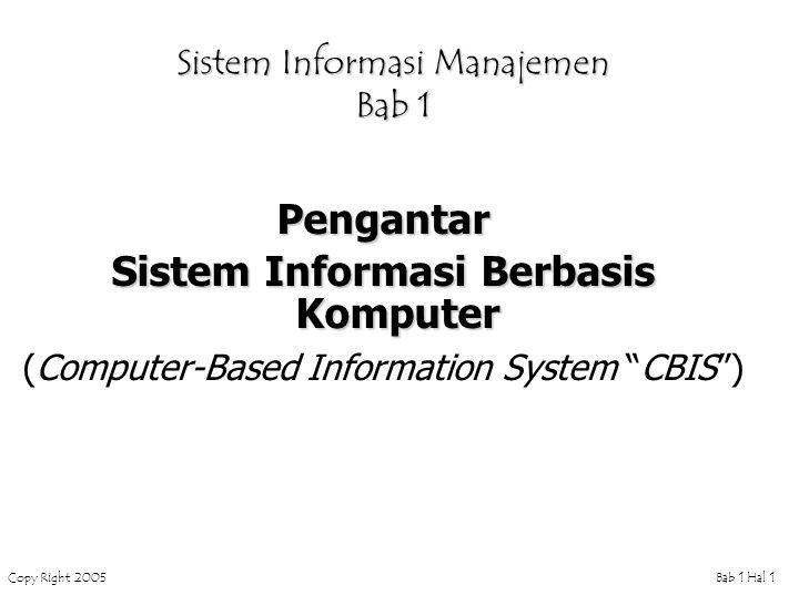 Copy Right 2005Bab 1 Hal 1 Sistem Informasi Manajemen Bab 1 Pengantar Sistem Informasi Berbasis Komputer (Computer-Based Information System CBIS )