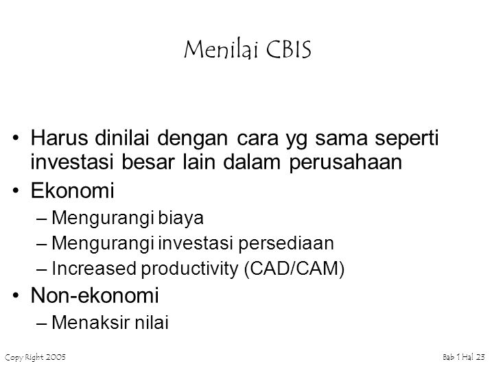 Copy Right 2005Bab 1 Hal 23 Menilai CBIS Harus dinilai dengan cara yg sama seperti investasi besar lain dalam perusahaan Ekonomi –Mengurangi biaya –Mengurangi investasi persediaan –Increased productivity (CAD/CAM) Non-ekonomi –Menaksir nilai