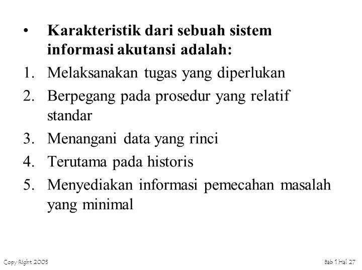 Copy Right 2005Bab 1 Hal 27 Karakteristik dari sebuah sistem informasi akutansi adalah: 1.Melaksanakan tugas yang diperlukan 2.Berpegang pada prosedur yang relatif standar 3.Menangani data yang rinci 4.Terutama pada historis 5.Menyediakan informasi pemecahan masalah yang minimal